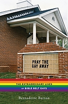 Pray the gay away : the extraordinary lives of Bible belt gays