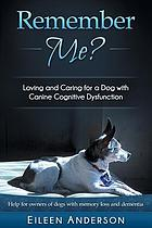 Remember me? : loving and caring for a dog with canine cognitive dysfunction