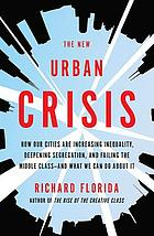 The new urban crisis : how our cities are increasing inequality, deepening segregation, and failing the middle class - and what we can do about it