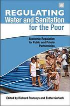 Regulating water and sanitation for the poor : economic regulation for public and private partnerships