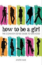 How to be a girl : the common sense guide to girlhood