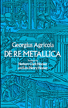 De re metallica : translated from the first Latin edition of 1556 with bioigraphical introduction, annotations and appendices upon the development of mining methods, metallurgical processes, geology, mineralogy & mining law from the earliest times to the 16th century.