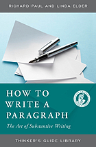 The thinker's guide to how to write a paragraph : the art of substantive writing : how to say something worth saying about something worth saying something about