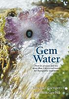 Gem water : how to prepare and use more than 130 crystal waters for therapeutic treatments