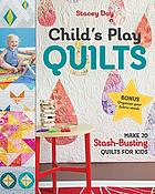 Child's play quilts : make 20 stash-busting quilts for kids