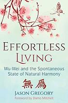 Effortless living : wu-wei and the spontaneous state of natural harmony
