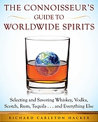 The connoisseur's guide to worldwide spirits, selecting and savoring whiskey, vodka, scotch, rum, tequila, and everything else