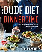 The dude diet dinnertime : 125 clean(ish) recipes for weeknight winners and fancypants dinners