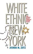 White ethnic New York : Jews, Catholics, and the shaping of postwar politics