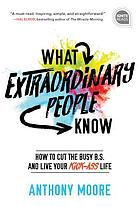 What extraordinary people know : how to cut the busy B.S. and live your kick-ass life