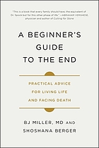 A beginner's guide to the end : practical advice for living life and facing death
