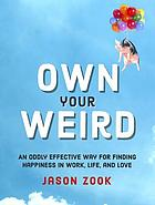 Own your weird : an oddly effective way for finding happiness in work, life, and love