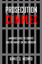 Prosecution complex : America's race to convict, and its impact on the innocent