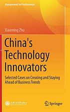China's Technology Innovators : Selected Cases on Creating and Staying Ahead of Business Trends