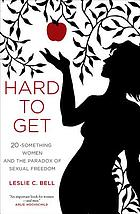 Hard to get : twenty-something women and the paradox of sexual freedom