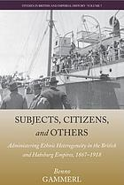 Subjects, citizens, and others : administering ethnic heterogeneity in the British and Habsburg Empires, 1867-1918