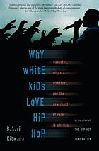 Why white kids love hip-hop : wankstas, wiggers, wannabes and the new reality of race in America