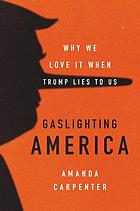 Gaslighting America : why we love it when Trump lies to us