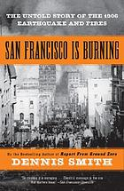 San Francisco is burning : the untold story of the 1906 earthquake and fires