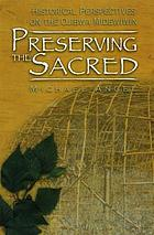 Preserving the sacred : historical perspectives on the Ojibwa Midewiwin