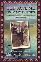 God save me from my friends, and from my enemies, I'll save myself alone : a Ukrainian memoir