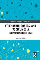 Friendship, robots, and social media : false friends and second selves