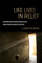 Life lived in relief : humanitarian predicaments and Palestinian refugee politics