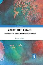 Acting like a state : Kosovo and the everyday making of statehood
