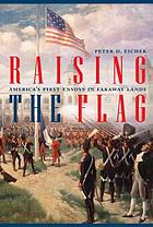 Raising the flag : America's first envoys in faraway lands