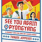 See you again in Pyongyang : a journey into Kim Jong Un's North Korea