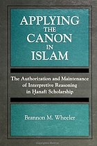 Applying the canon in islam : the authorization and maintenance of interpretive reasoning in Ḥanafī scholarship