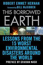 This borrowed earth : lessons from the fifteen worst environmental disasters around the world