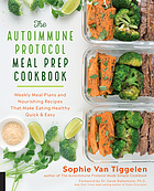 The autoimmune protocol meal prep cookbook : weekly meal plans and nourishing recipes that make eating healthy quick & easy