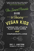 The Smart Parent's Guide to Raising Vegan Kids : Lessons for Littles in Plant-Based Eating and Compassionate Living