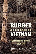 Rubber and the making of Vietnam : an ecological history, 1897-1975