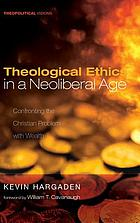 Theological ethics in a neoliberal age : confronting the Christian problem with wealth
