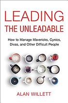 Leading the unleadable : how to manage mavericks, cynics, divas and other difficult people