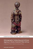 Ethnographic collecting and African agency in early colonial West Africa : a study of trans-imperial cultural flows
