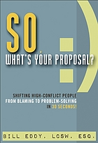 So, what's your proposal? : shifting high-conflict people from blaming to problem-solving in 30 seconds!