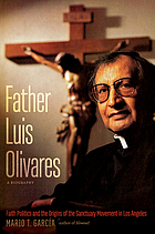 Father Luis Olivares : a biography : faith politics and the origins of the sanctuary movement in Los Angeles