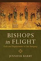 Bishops in flight : exile and displacement in late antiquity
