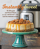 Instantly sweet : 75 desserts and sweet treats from your Instant Pot or other electric pressure cooker