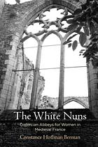 The white nuns : Cistercian abbeys for women in medieval France