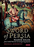 The sword of Persia : Nader Shah, from tribal warrior to conquering tyrant