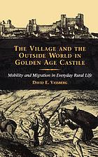 The village and the outside world in golden age Castile : mobility and migration in everyday rural life