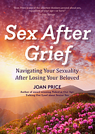 Sex after grief : Navigating your sexuality after the loss of your beloved.