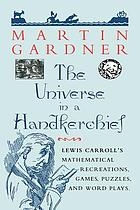 The Universe in a Handkerchief : Lewis Carroll's Mathematical Recreations, Games, Puzzles, and Word Plays