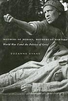Mothers of heroes, mothers of martyrs : World War I and the politics of grief