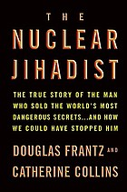 The nuclear jihadist : the true story of the man who sold the world's most dangerous secrets-- and how we could have stopped him