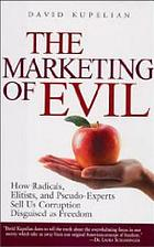 The marketing of evil : how radicals, elitists, and pseudo-experts sell us corruption disguised as freedom